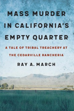 Mass murder in California's empty quarter : a tale of tribal treachery at the Cedarville Rancheria / Ray A. March.