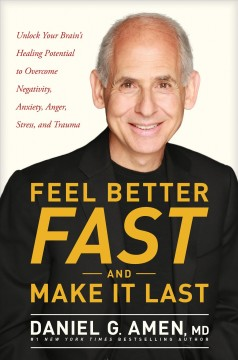 Feel better fast and make it last : unlock your brain's healing potential to overcome negativity, anxiety, anger, stress, and trauma Daniel G. Amen, MD.