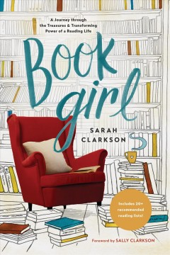 Book girl : a journey through the treasures and transforming power of a reading life Sarah Clarkson.