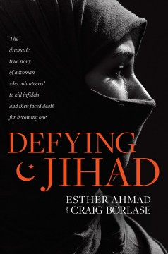 Defying Jihad : the dramatic true story of a woman who volunteered to kill infidels--and then faced death for becoming one