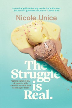 The struggle is real : getting better at life, stronger in faith, and free from the stuff keeping you stuck Nicole Unice.
