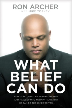 What belief can do : how God turned my pain into power and tragedy into triumph--and how he can do the same for you