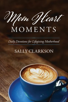 Mom heart moments : daily devotions for lifegiving motherhood Sally Clarkson.