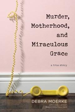 Murder, motherhood, and miraculous grace : a true story Debra Moerke with Cindy Lambert.