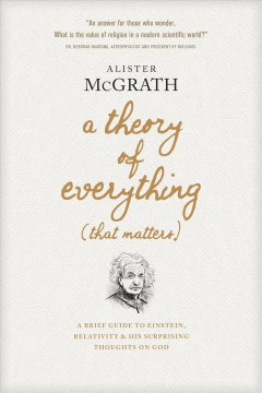 A theory of everything (that matters) : a brief guide to Einstein, relativity, and his surprising thoughts on God Alister McGrath.