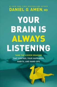 Your brain is always listening : tame the hidden dragons that control your happiness, habits, and hang-ups Daniel G. Amen, MD.