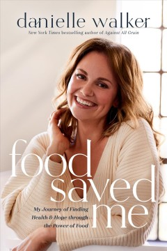 Food saved me : my journey of finding health and hope through the power of food Danielle Walker.