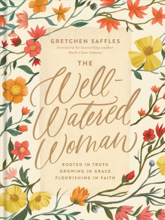 The well-watered woman : rooted in truth, growing in grace, flourishing in faith / Grace Saffles.