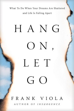 Hang on, let go : what to do when your dreams are shattered and life is falling apart Frank Viola.