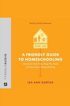 A friendly guide to homeschooling. Selections from Everything You Need to Know About Homeschooling [electronic resource] / Lea Ann Garfias.
