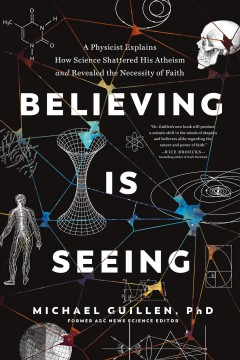 Believing Is Seeing : A Physicist Explains How Science Shattered His Atheism and Revealed the Necessity of Faith
