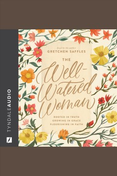 The well-watered woman : rooted in truth, growing in grace, flourishing in faith [electronic resource].