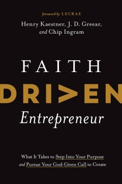 Faith Driven Entrepreneur : What It Takes to Step into Your Purpose and Pursue Your God-given Call to Create