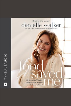 Food Saved Me : My Journey of Finding Health and Hope through the Power of Food [electronic resource] / Danielle Walker.