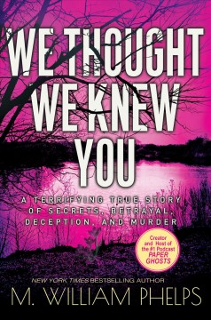 We thought we knew you : a terrifying true story of secrets, betrayal, deception, and murder / M. William Phelps.