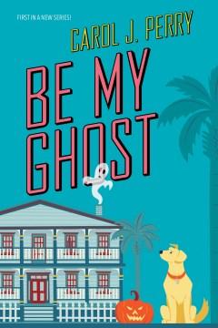 Be my ghost Carol J. Perry.