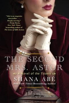 The second Mrs. Astor : a novel of the Titanic Shana Abé.