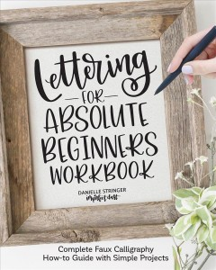 Lettering for Absolute Beginners : Using Faux Calligraphy to Create Simple Versatile Projects
