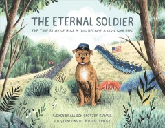 The eternal soldier : the true story of how a dog became a Civil War hero