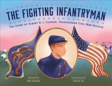 The fighting infantryman : the story of Albert D.J. Cashier, transgender Civil War soldier