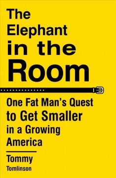 The elephant in the room : one fat man's quest to get smaller in a growing America / Tommy Tomlinson.
