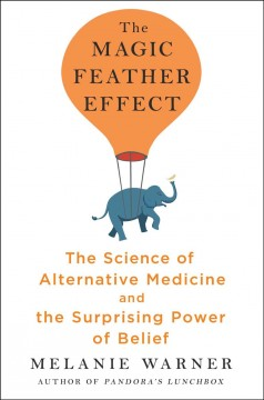 The Magic Feather Effect : The Science of Alternative Medicine and the Surprising Power of Belief