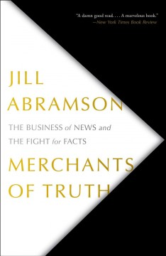 Merchants of truth the business of facts and the future of news / Jill Abramson.