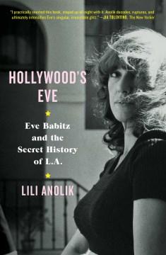 Hollywood's Eve : Eve Babitz and the secret history of L.A. / Lili Anolik.