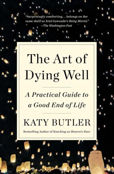 The art of dying well a practical guide to a good end of life / by Katy Butler.