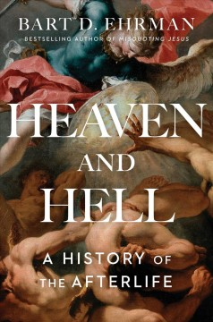 Heaven and hell : a history of the afterlife / Bart D. Ehrman.