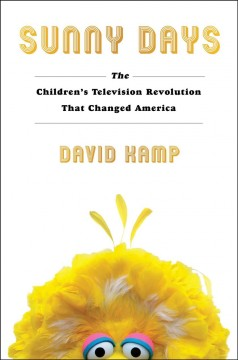 Sunny days : the children's television revolution that changed America / David Kamp ; foreword by Questlove.