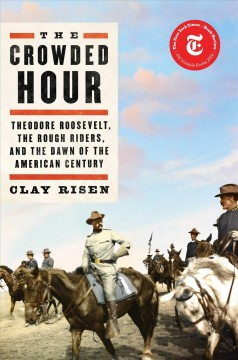The crowded hour Theodore Roosevelt, the Rough Riders, and the dawn of the American century / by Clay Risen.