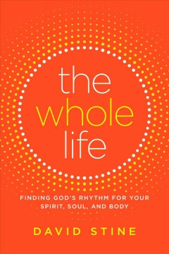 The whole life : finding rhythm in your spirit, soul, and body