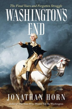 Washington's end : the final years and forgotten struggle / Jonathan Horn.2.