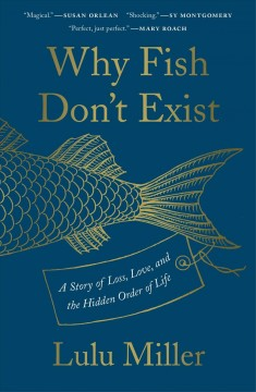 Why fish don't exist : a story of loss, love, and the hidden order of life / Lulu Miller ; illustrations by Kate Samworth.
