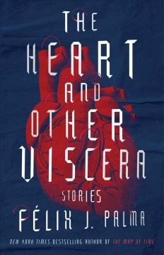 The heart and other viscera : stories / Felix J. Palma.