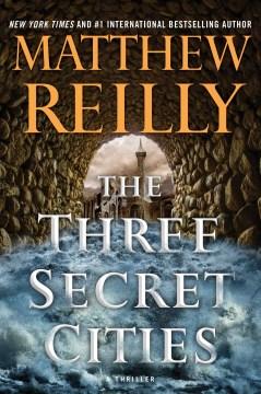 The three secret cities : a thriller / Matthew Reilly.