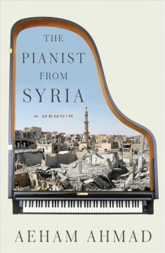 The pianist from Syria : a memoir / Aeham Ahmad, as told to Sandra Hetzl and Ariel Hauptmeier ; translated by Emanuel Bergmann.