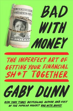 Bad with money : the imperfect art of getting your financial sh*t together / Gaby Dunn.