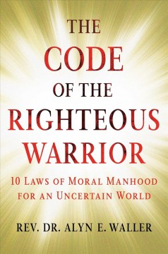 The code of the righteous warrior : 10 laws of moral manhood for an uncertain world