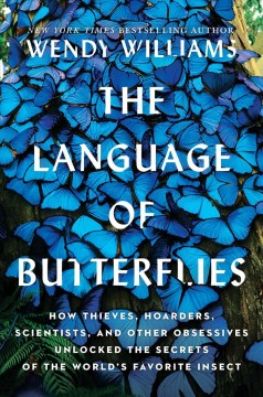 The language of butterflies : how thieves, hoarders, scientists, and other obsessives unlocked the secrets of the world's favorite insect / Wendy Williams.