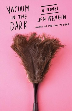 Vacuum in the dark : a novel / Jen Beagin.