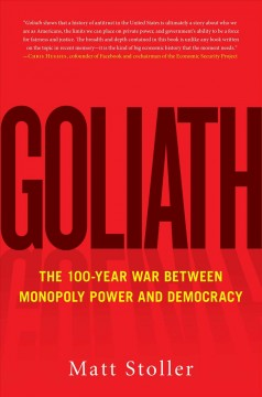 Goliath : the 100-year war between monopoly power and democracy / Matt Stoller.