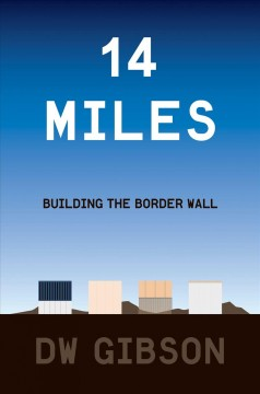 14 miles : building the border wall / DW Gibson.