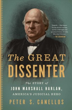 The great dissenter the story of John Marshall Harlan, America's judicial hero / Peter S. Canellos.