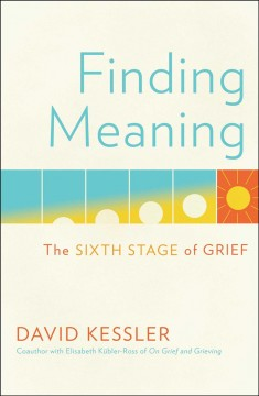 Finding meaning : the sixth stage of grief / David Kessler ; written with support of the Elisabeth Kübler-Ross Family and the Elisabeth Kübler-Ross Foundation.