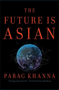 The future is Asian : commerce, conflict, and culture in the 21st century / Parag Khanna.