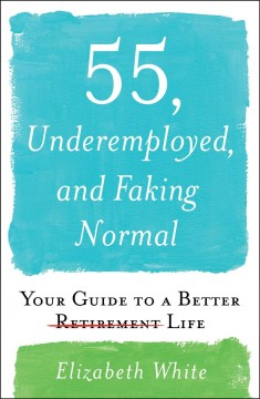 55, underemployed, and faking normal : your guide to a better life / Elizabeth White.