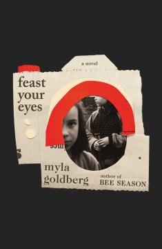 Feast your eyes / Myla Goldberg.