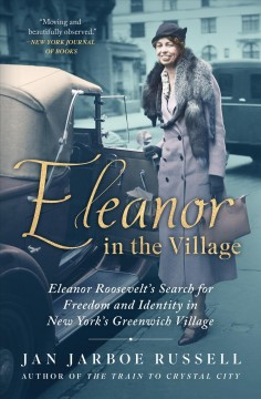 Eleanor in the village Eleanor Roosevelt's search for freedom and identity in New York's Greenwich Village / Jan Jarboe Russell.